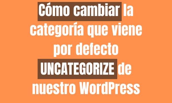 Cómo cambiar la categoría que viene por defecto UNCATEGORIZE de nuestro WordPress
