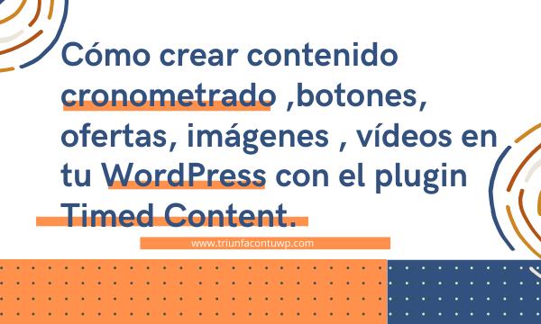 cómo crear contenido cronometrado ya sean botones, ofertas, imágenes , vídeos en tu WordPress con el plugin Timed Content.